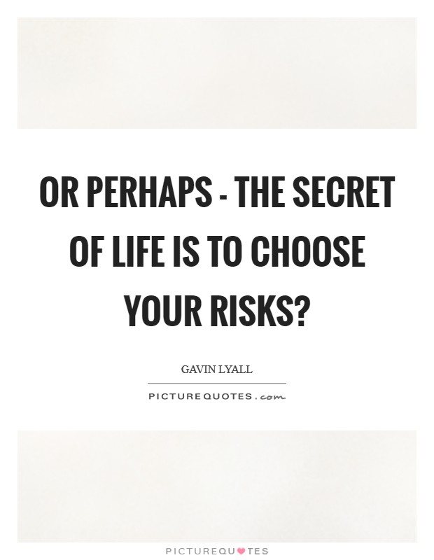 Or perhaps - the secret of life is to choose your risks? Picture Quote #1