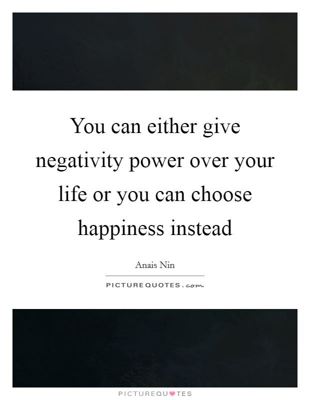 You can either give negativity power over your life or you can choose happiness instead Picture Quote #1