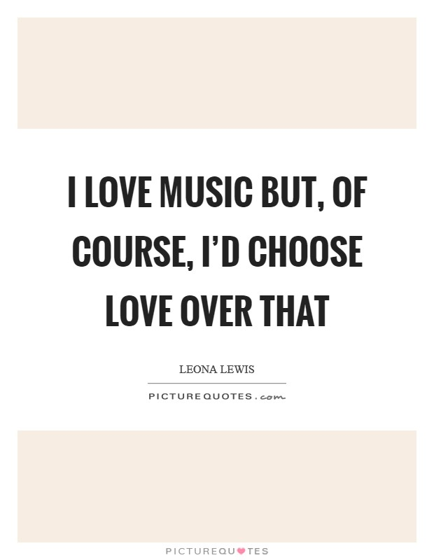 I love music but, of course, I'd choose love over that Picture Quote #1