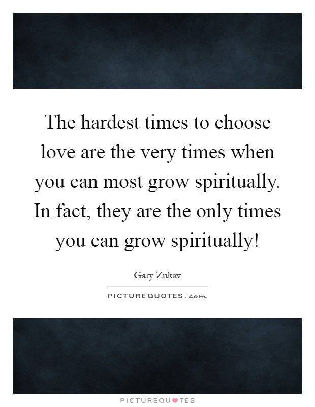 The hardest times to choose love are the very times when you can most grow spiritually. In fact, they are the only times you can grow spiritually! Picture Quote #1