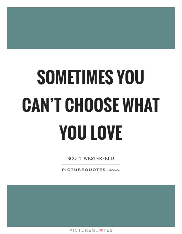 Sometimes you can't choose what you love Picture Quote #1