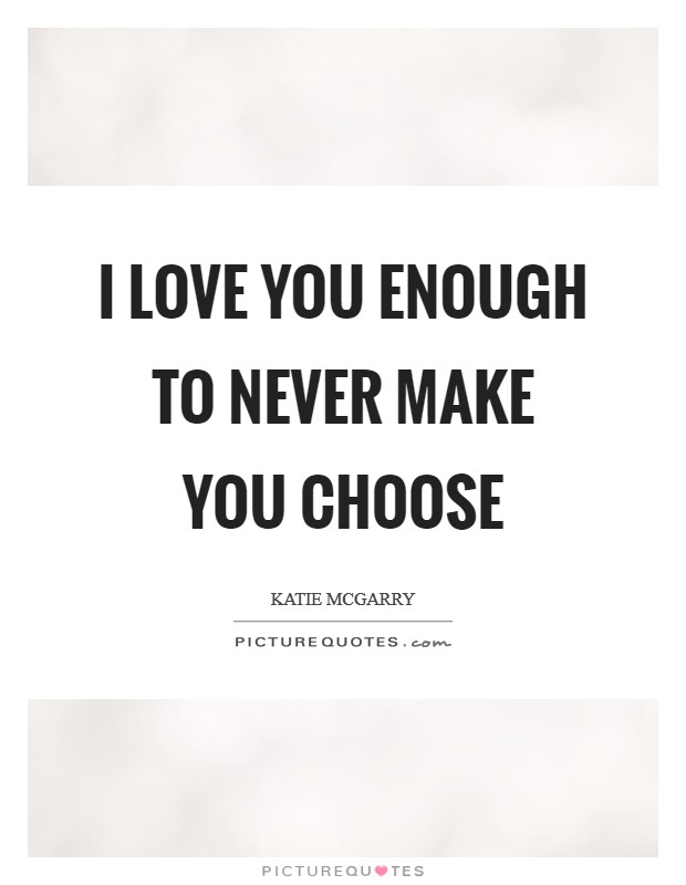 I love you enough to never make you choose Picture Quote #1