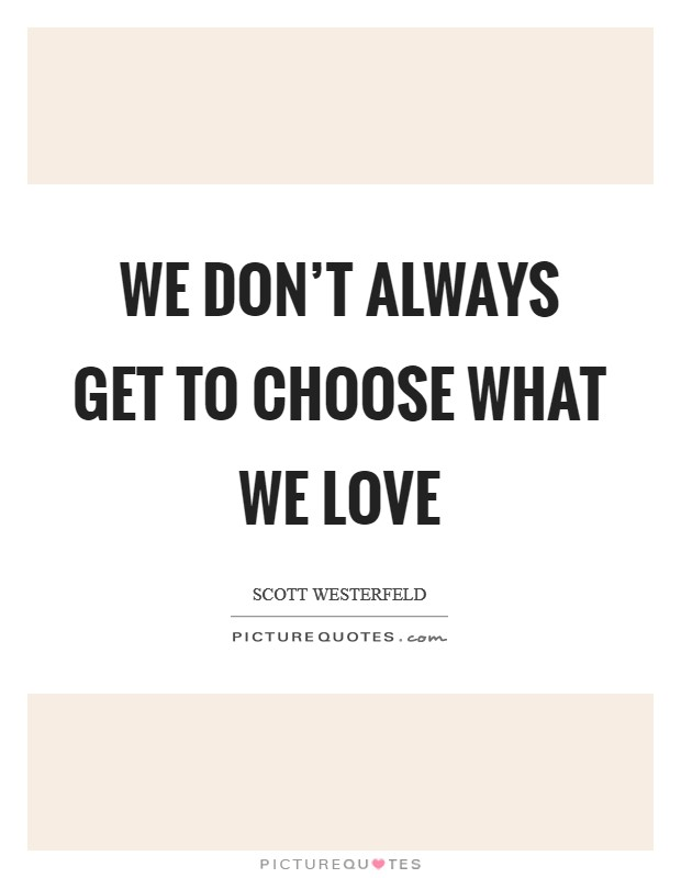 We don't always get to choose what we love Picture Quote #1