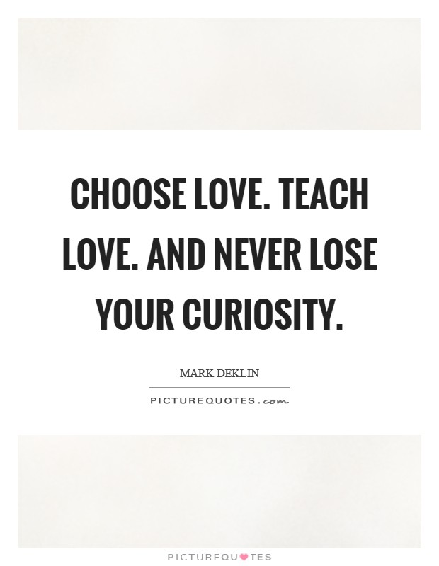Choose love. Teach love. And never lose your curiosity Picture Quote #1