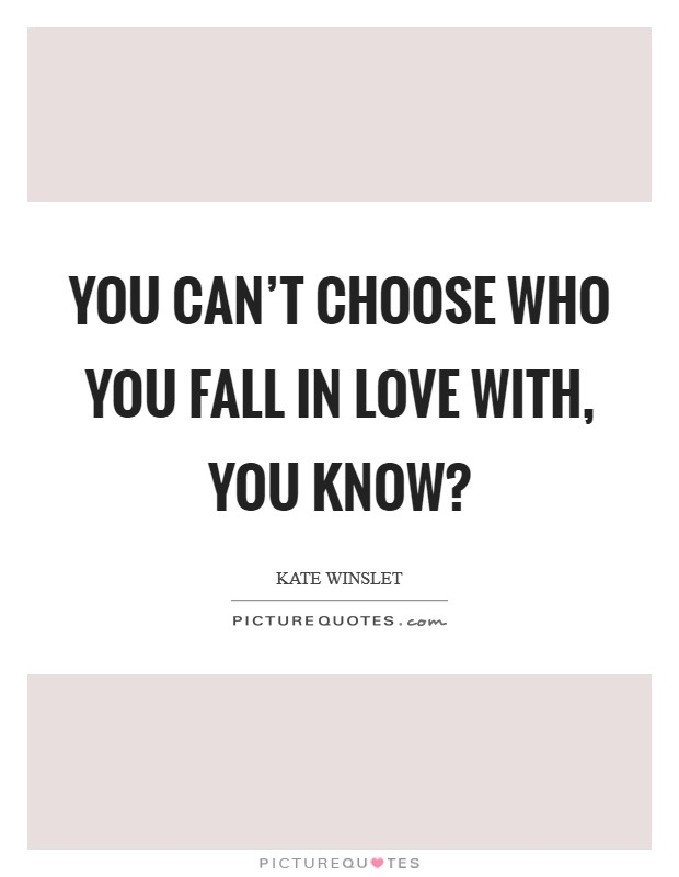 You can't choose who you fall in love with, you know? Picture Quote #1