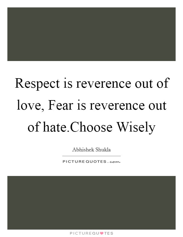 Respect is reverence out of love, Fear is reverence out of hate.Choose Wisely Picture Quote #1