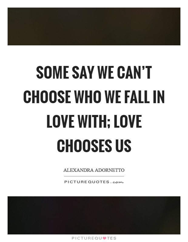 Some say we can't choose who we fall in love with; love chooses us Picture Quote #1
