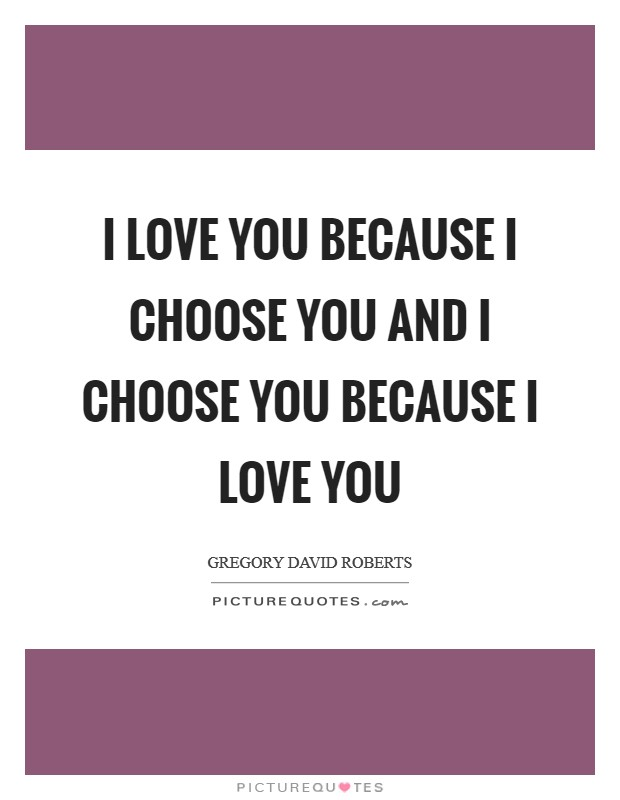 I love you because I choose you and I choose you because I love you Picture Quote #1