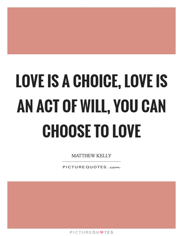 Love is a choice, love is an act of will, you can choose to love Picture Quote #1