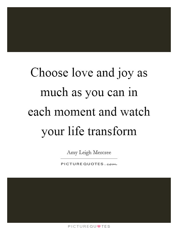 Choose love and joy as much as you can in each moment and watch your life transform Picture Quote #1