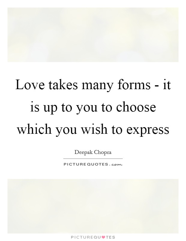Love takes many forms - it is up to you to choose which you wish to express Picture Quote #1