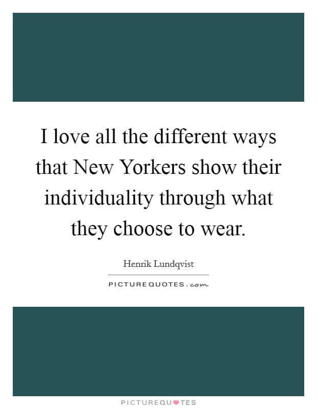 I love all the different ways that New Yorkers show their individuality through what they choose to wear Picture Quote #1