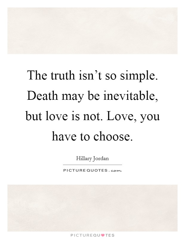 The truth isn't so simple. Death may be inevitable, but love is not. Love, you have to choose Picture Quote #1