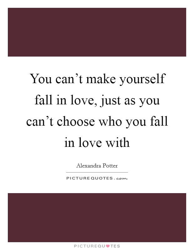 You can't make yourself fall in love, just as you can't choose who you fall in love with Picture Quote #1
