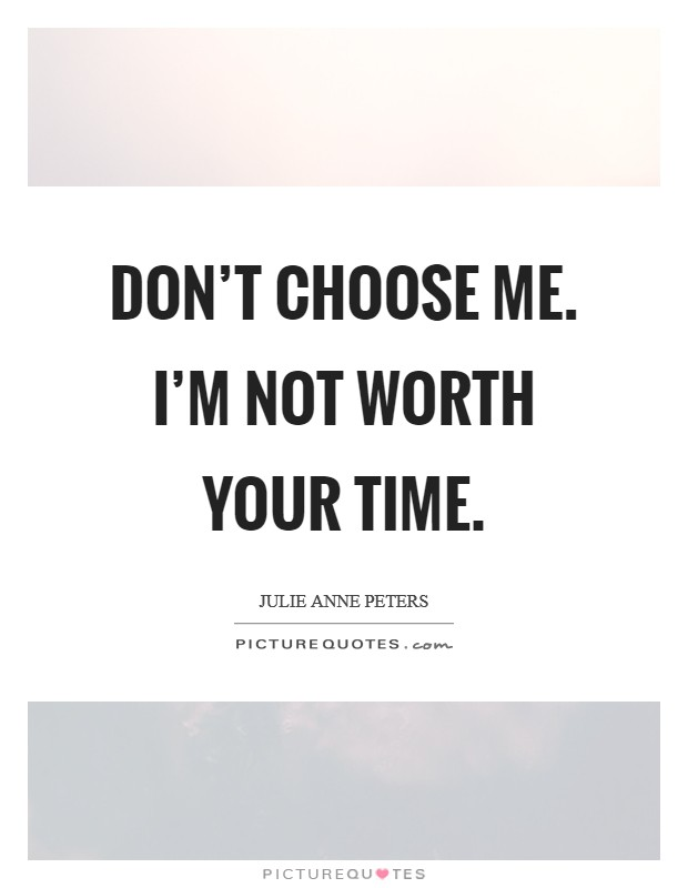 Don't choose me. I'm not worth your time Picture Quote #1