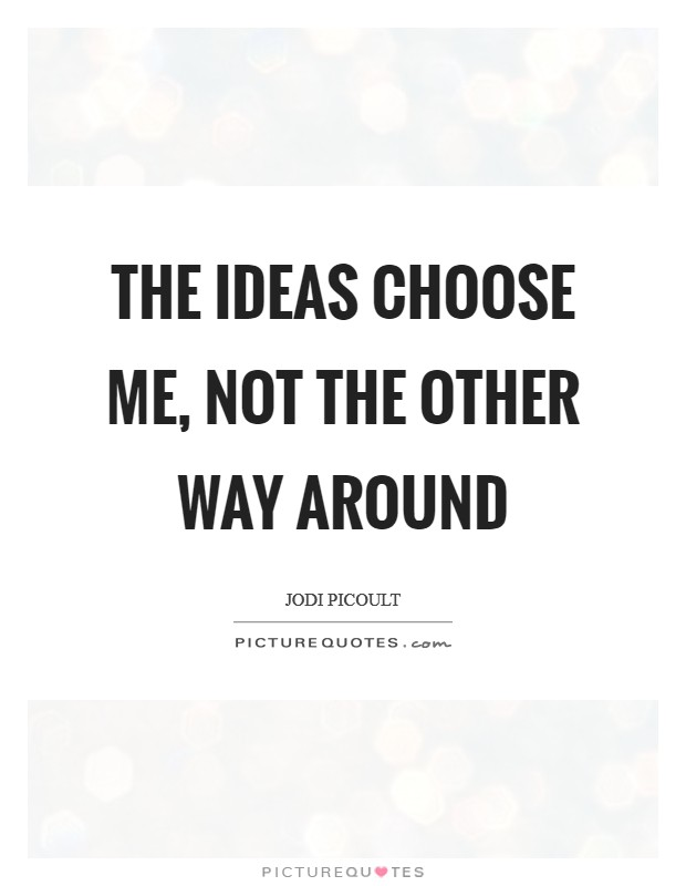 The ideas choose me, not the other way around Picture Quote #1