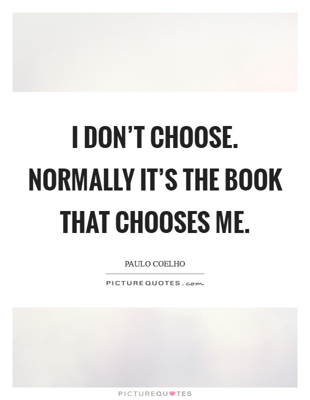 I don't choose. Normally it's the book that chooses me Picture Quote #1