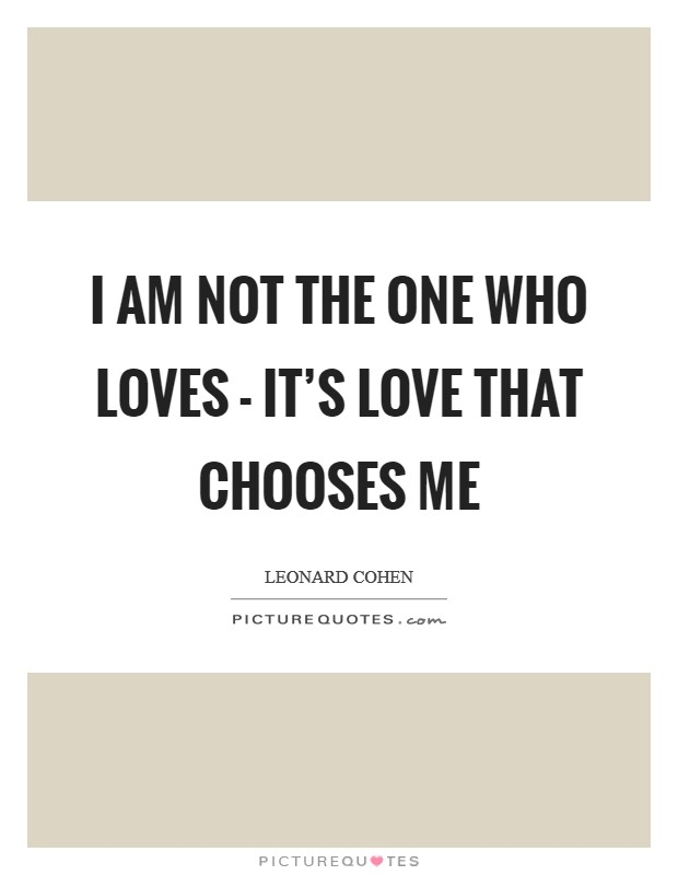 I am not the one who loves - It's love that chooses me Picture Quote #1