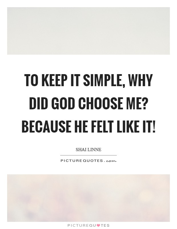 To keep it simple, why did God choose me? Because He felt like it! Picture Quote #1