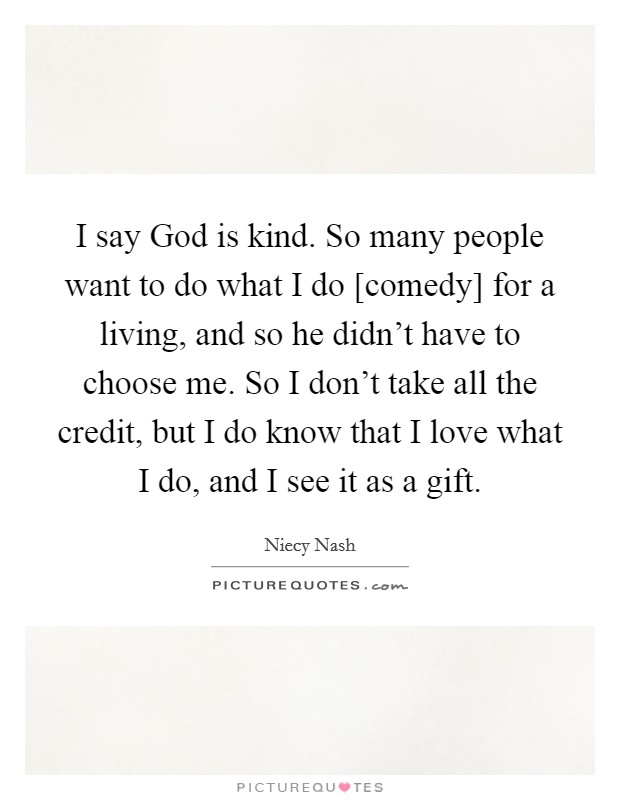 I say God is kind. So many people want to do what I do [comedy] for a living, and so he didn't have to choose me. So I don't take all the credit, but I do know that I love what I do, and I see it as a gift Picture Quote #1