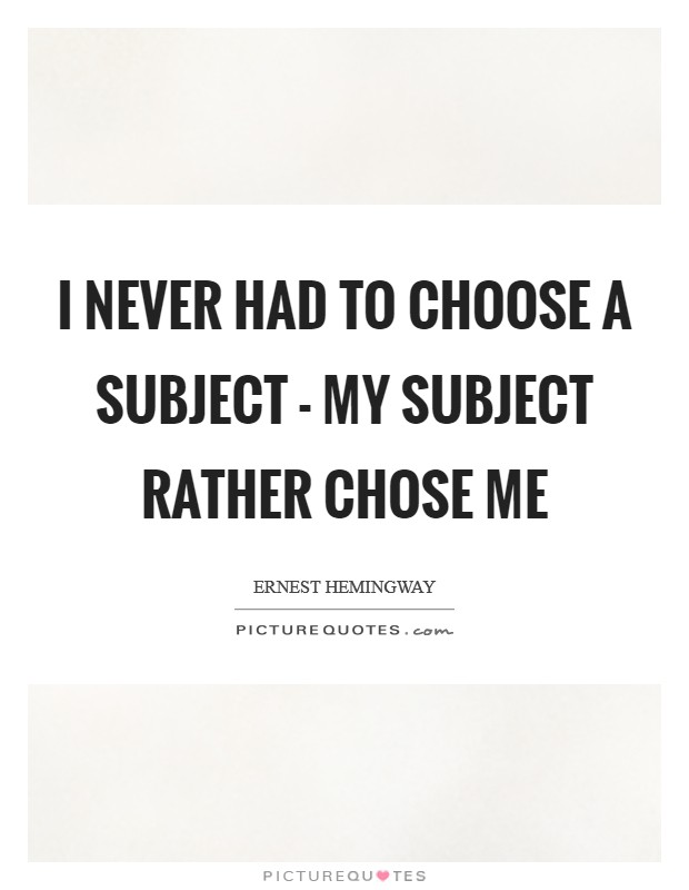 I never had to choose a subject - my subject rather chose me Picture Quote #1
