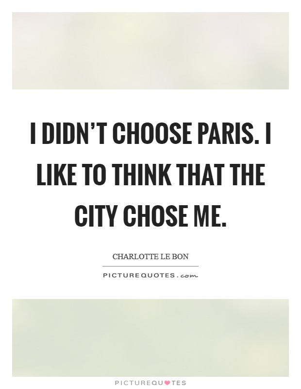 I didn't choose Paris. I like to think that the city chose me Picture Quote #1