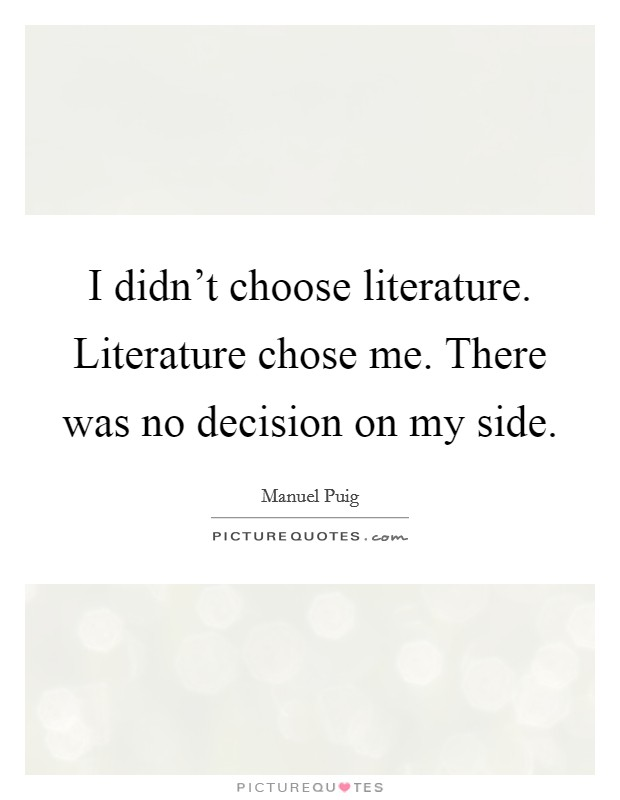 I didn't choose literature. Literature chose me. There was no decision on my side Picture Quote #1