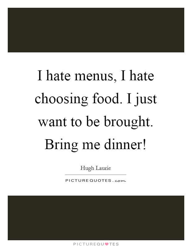I hate menus, I hate choosing food. I just want to be brought. Bring me dinner! Picture Quote #1
