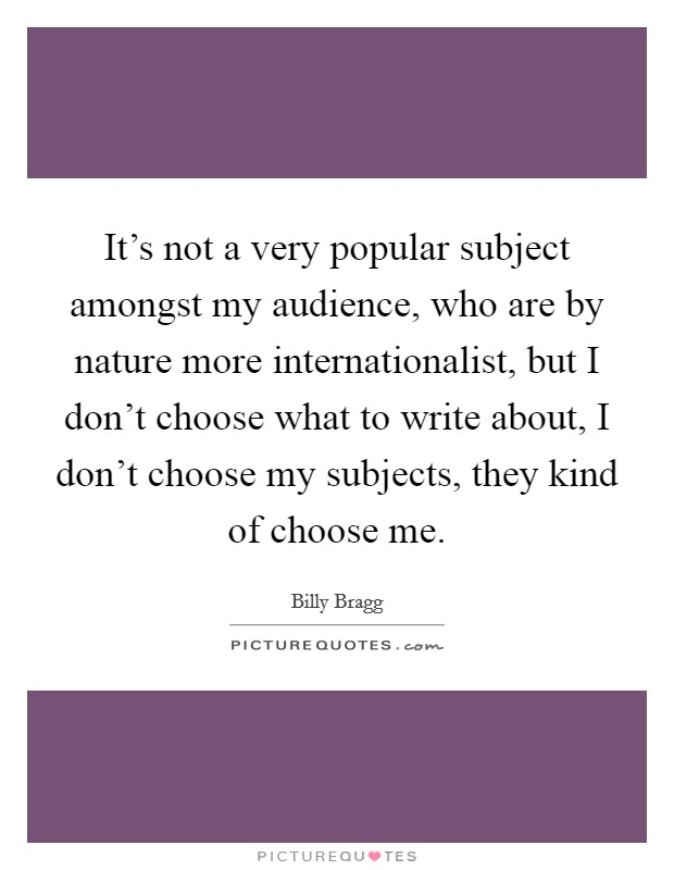 It's not a very popular subject amongst my audience, who are by nature more internationalist, but I don't choose what to write about, I don't choose my subjects, they kind of choose me Picture Quote #1