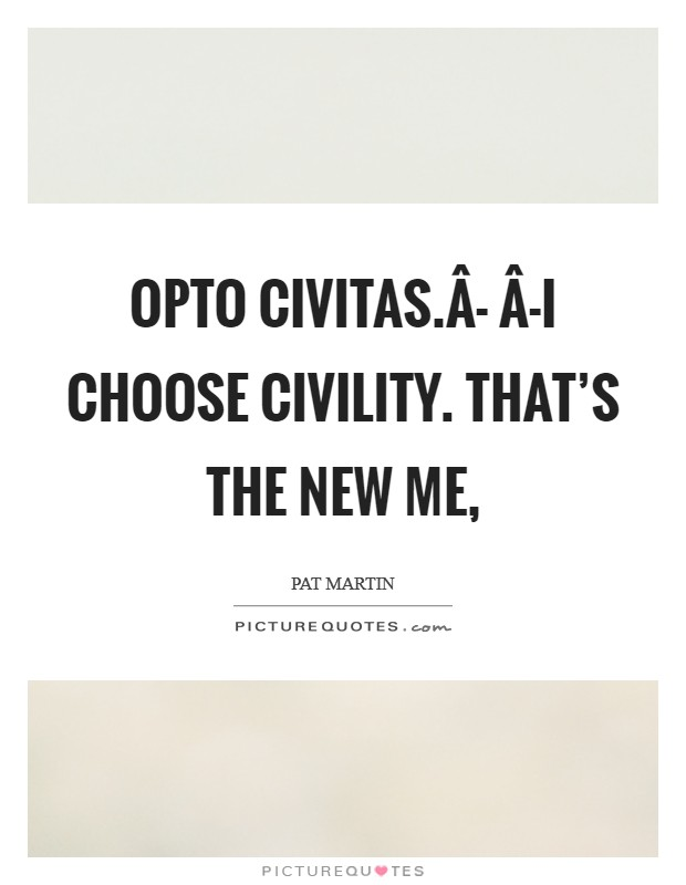 Opto Civitas.Â- Â-I choose civility. That's the new me, Picture Quote #1