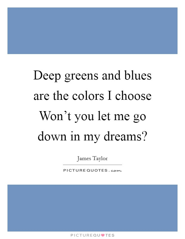 Deep greens and blues are the colors I choose Won't you let me go down in my dreams? Picture Quote #1