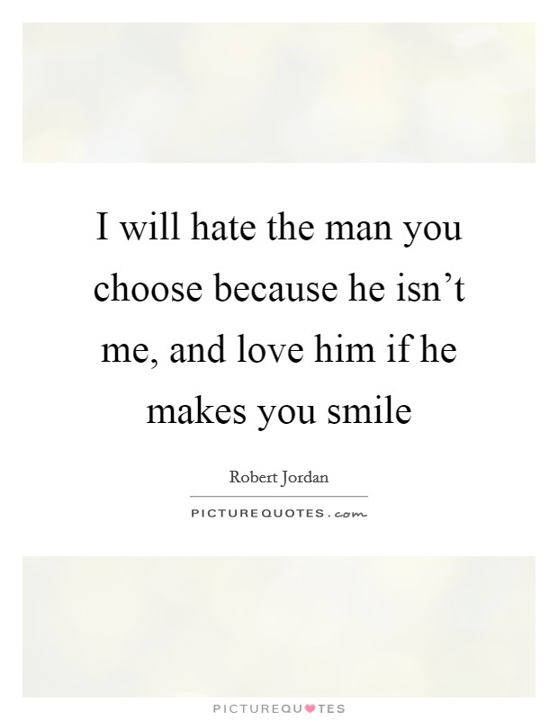 I will hate the man you choose because he isn't me, and love him if he makes you smile Picture Quote #1