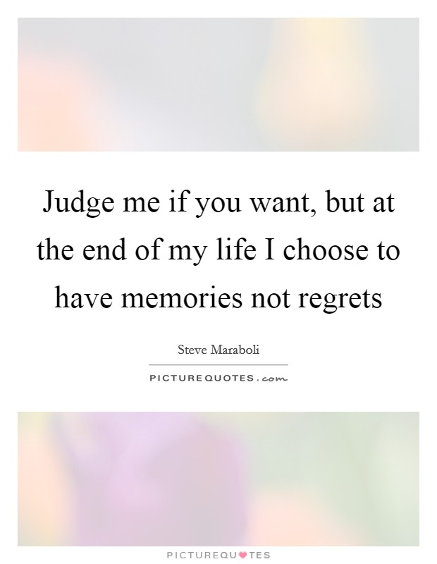 Judge me if you want, but at the end of my life I choose to have memories not regrets Picture Quote #1