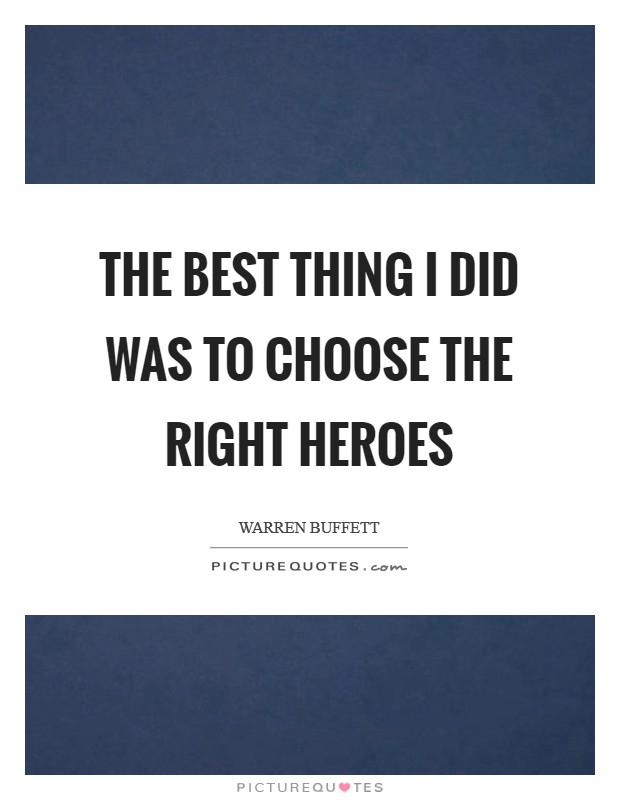 The best thing I did was to choose the right heroes Picture Quote #1