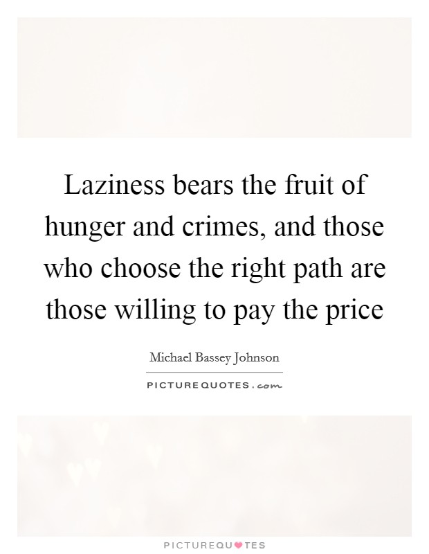 Laziness bears the fruit of hunger and crimes, and those who choose the right path are those willing to pay the price Picture Quote #1