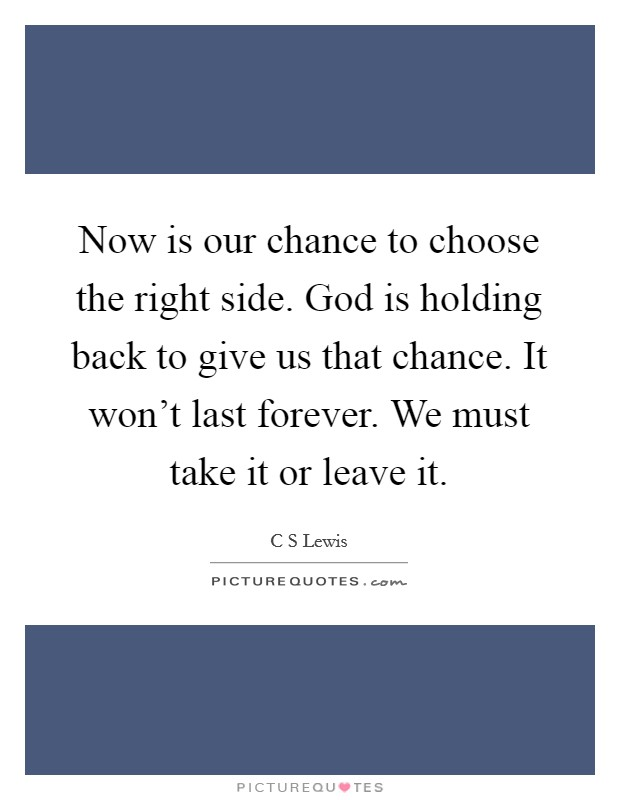 Now is our chance to choose the right side. God is holding back to give us that chance. It won't last forever. We must take it or leave it Picture Quote #1