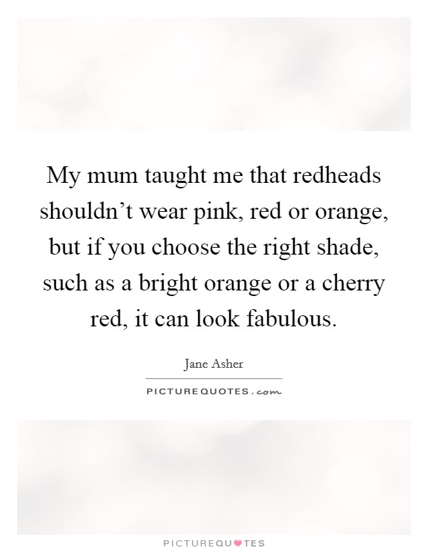 My mum taught me that redheads shouldn't wear pink, red or orange, but if you choose the right shade, such as a bright orange or a cherry red, it can look fabulous Picture Quote #1