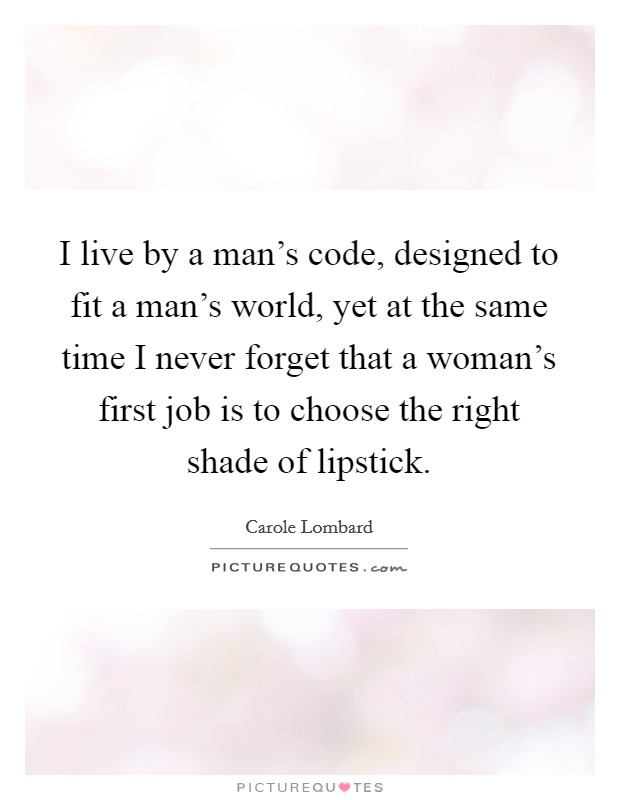 I live by a man's code, designed to fit a man's world, yet at the same time I never forget that a woman's first job is to choose the right shade of lipstick Picture Quote #1