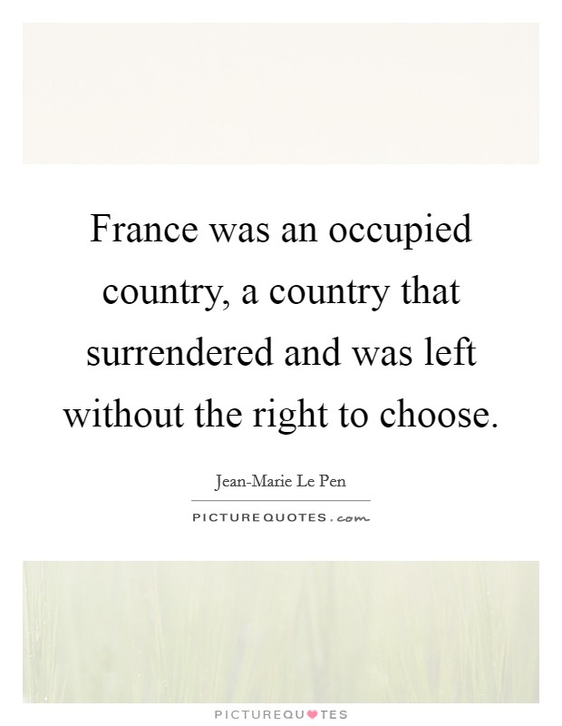 France was an occupied country, a country that surrendered and was left without the right to choose Picture Quote #1