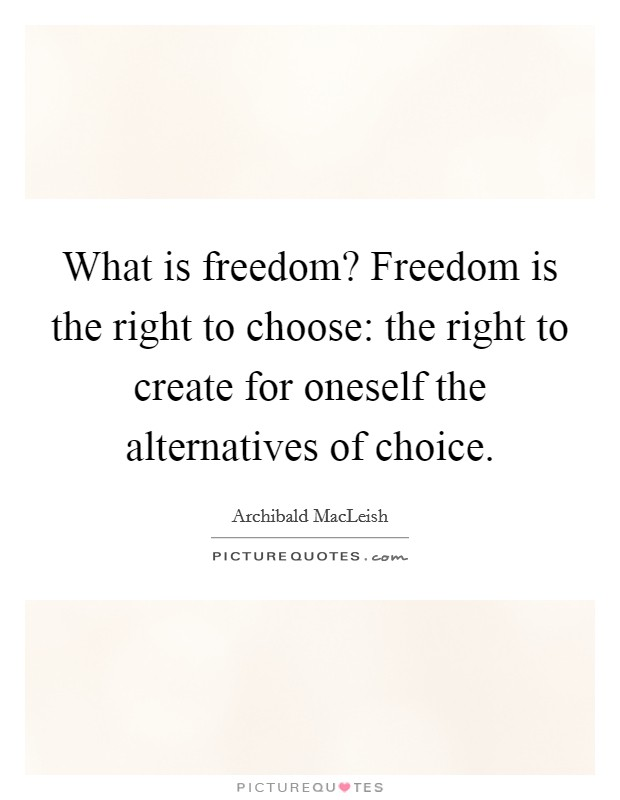 What is freedom? Freedom is the right to choose: the right to create for oneself the alternatives of choice Picture Quote #1