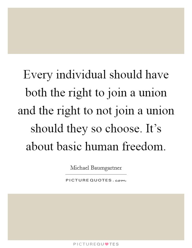 Every individual should have both the right to join a union and the right to not join a union should they so choose. It's about basic human freedom Picture Quote #1