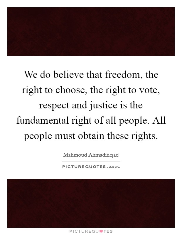 We do believe that freedom, the right to choose, the right to vote, respect and justice is the fundamental right of all people. All people must obtain these rights Picture Quote #1