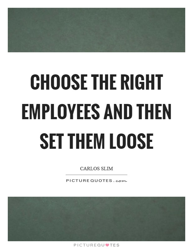 Choose the right employees and then set them loose Picture Quote #1