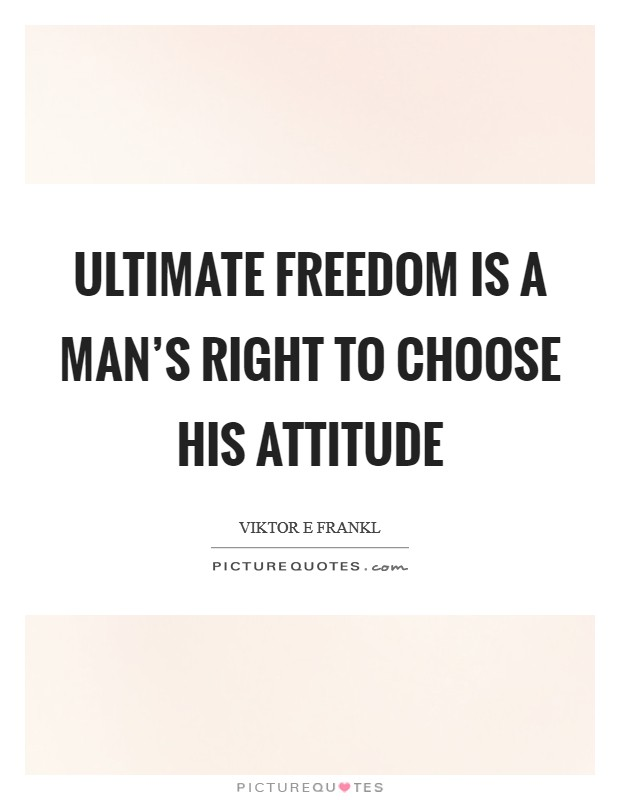 Ultimate freedom is a man's right to choose his attitude Picture Quote #1