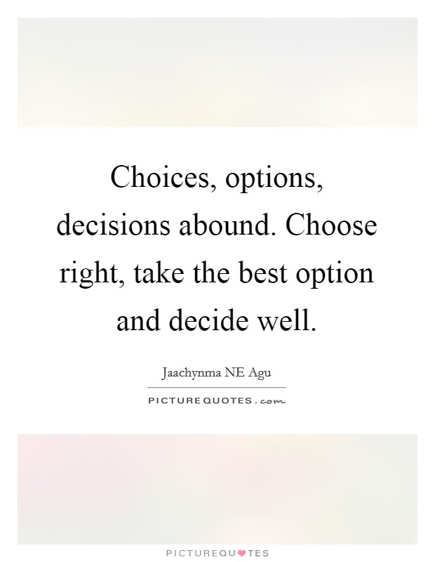 Choices, options, decisions abound. Choose right, take the best option and decide well Picture Quote #1