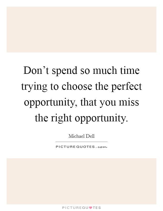 Don't spend so much time trying to choose the perfect opportunity, that you miss the right opportunity. Picture Quote #1