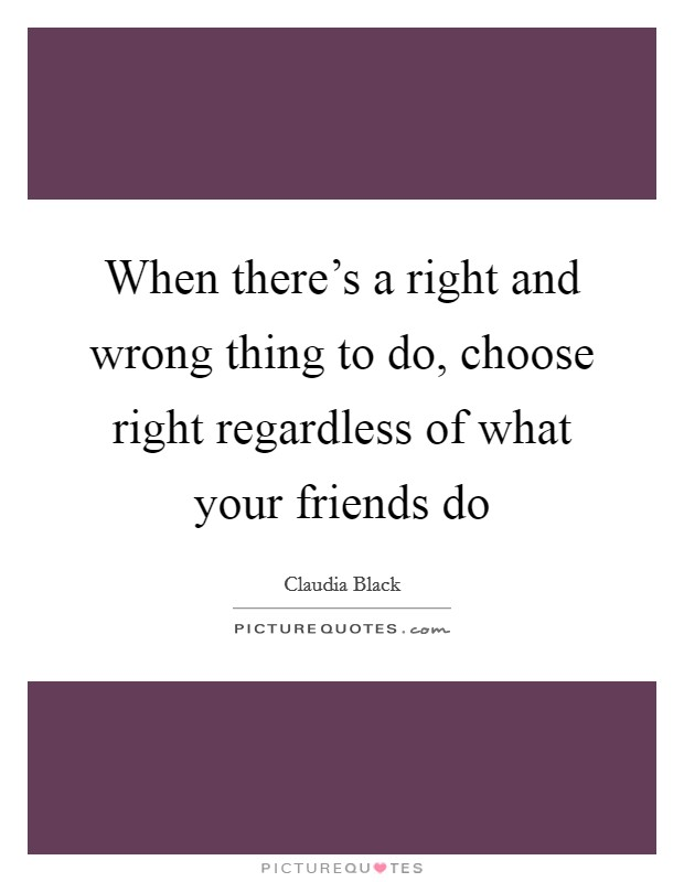 When there's a right and wrong thing to do, choose right regardless of what your friends do Picture Quote #1