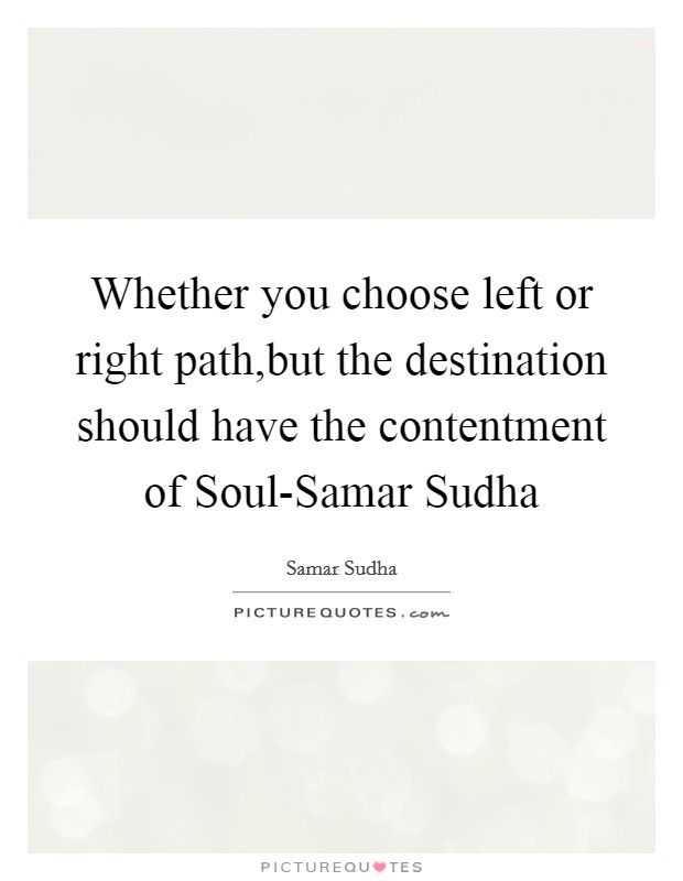 Whether you choose left or right path,but the destination should have the contentment of Soul-Samar Sudha Picture Quote #1
