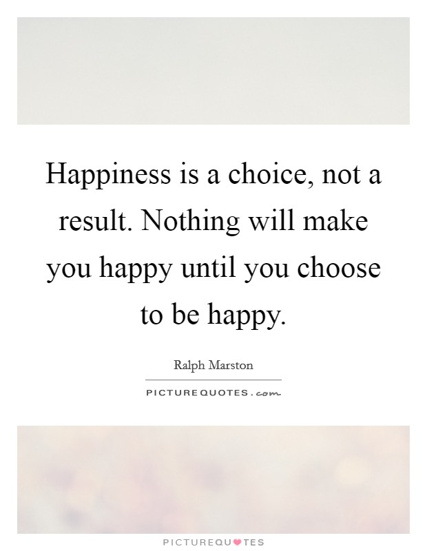 Happiness is a choice, not a result. Nothing will make you happy until you choose to be happy Picture Quote #1