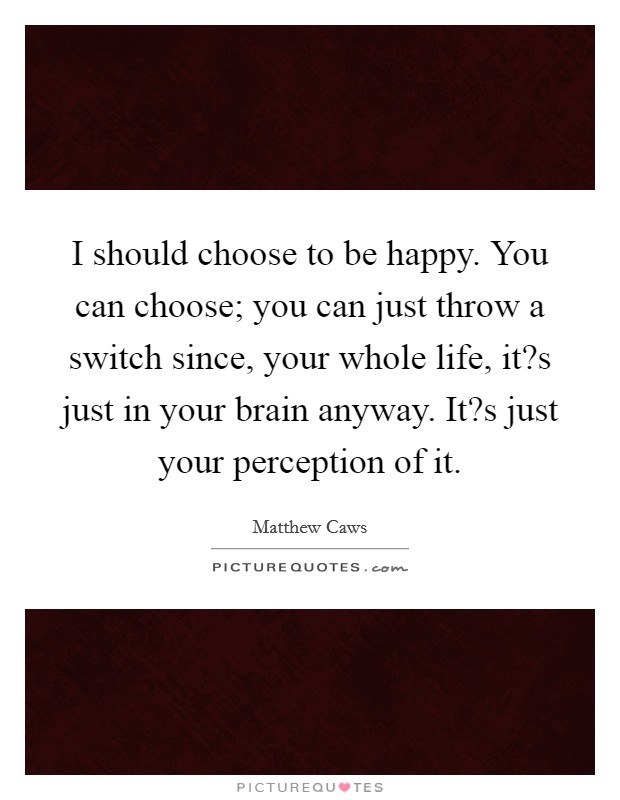 I should choose to be happy. You can choose; you can just throw a switch since, your whole life, it?s just in your brain anyway. It?s just your perception of it Picture Quote #1